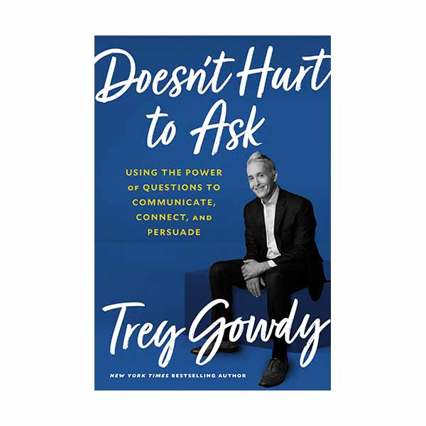 Doesn't Hurt to Ask: Using the Power of Questions to Communicate, Connect, and Persuade Gowdy, Trey