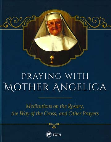 Praying with Mother Angelica: Meditations on Rosary and Way of the Cross