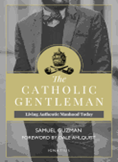 The Catholic Gentleman: Living authentic Manhood Today By Samuel Guzman-9781621640684