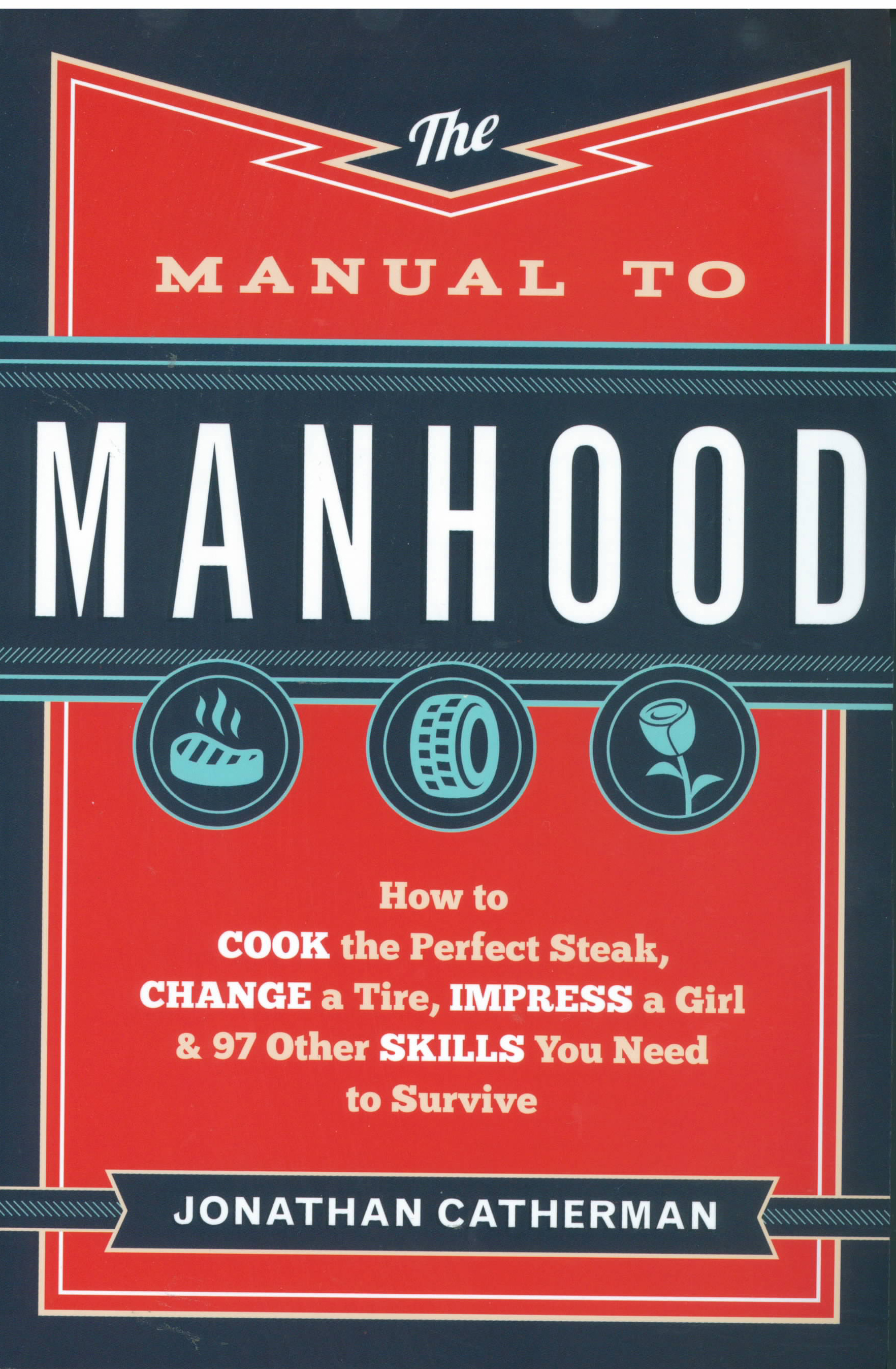The Manual to Manhood: How to Cook the Perfect Steak, Change a Tire, Impress a Girl & 97 Other Skills You Need to Survive by Jonathan Catherman 108-9780800722296