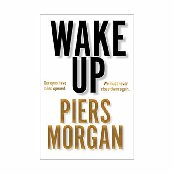 Wake Up: Why the World Has Gone Nuts Piers Morgan