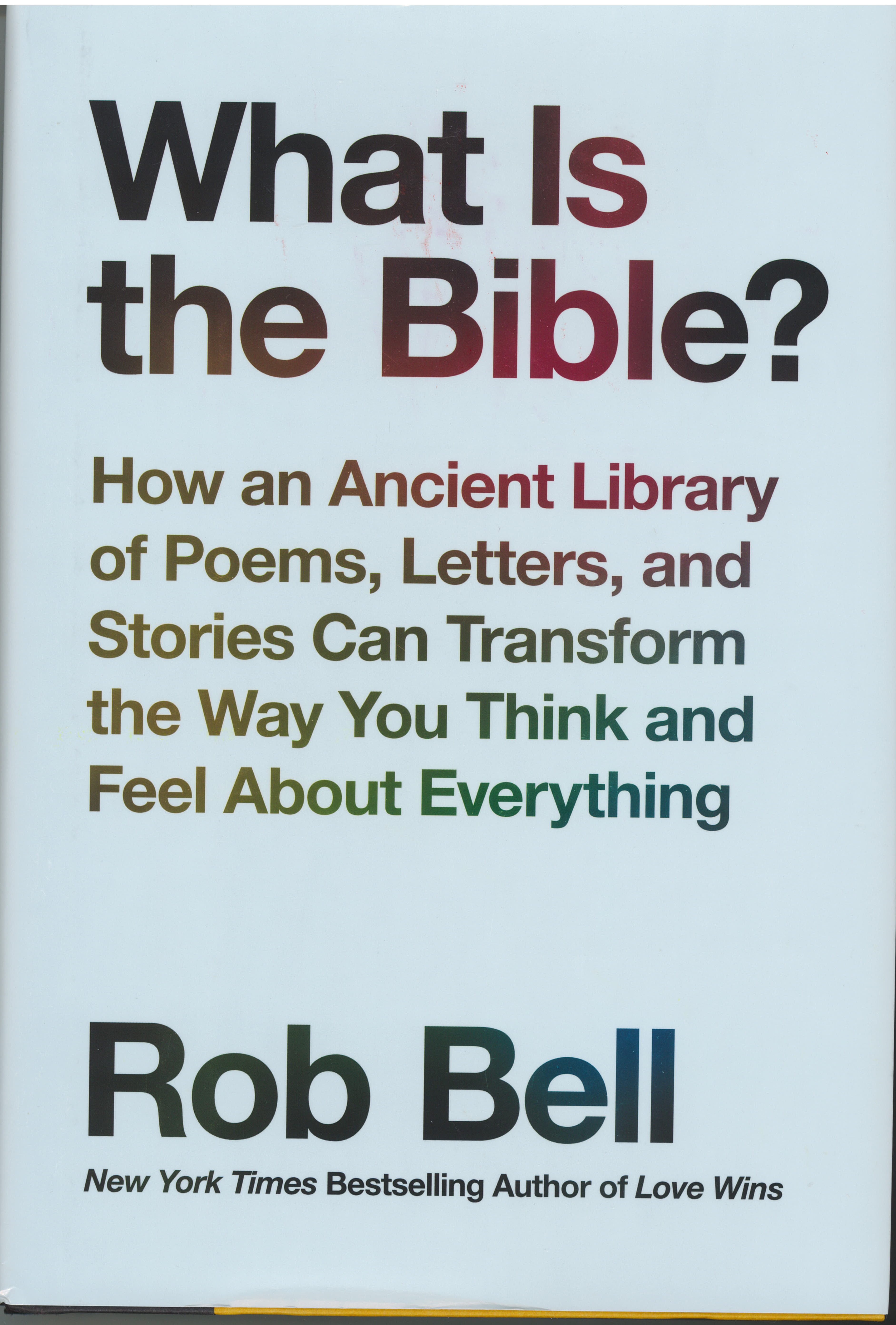 What Is the Bible? How an Ancient Library of Poems Letters Stories Can Transform the Way You Think and Feel about Everything by Rob Bell 9780062194268