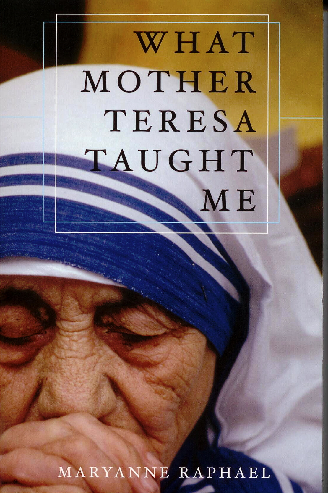 What Mother Teresa Taught Me by MaryAnne Raphael